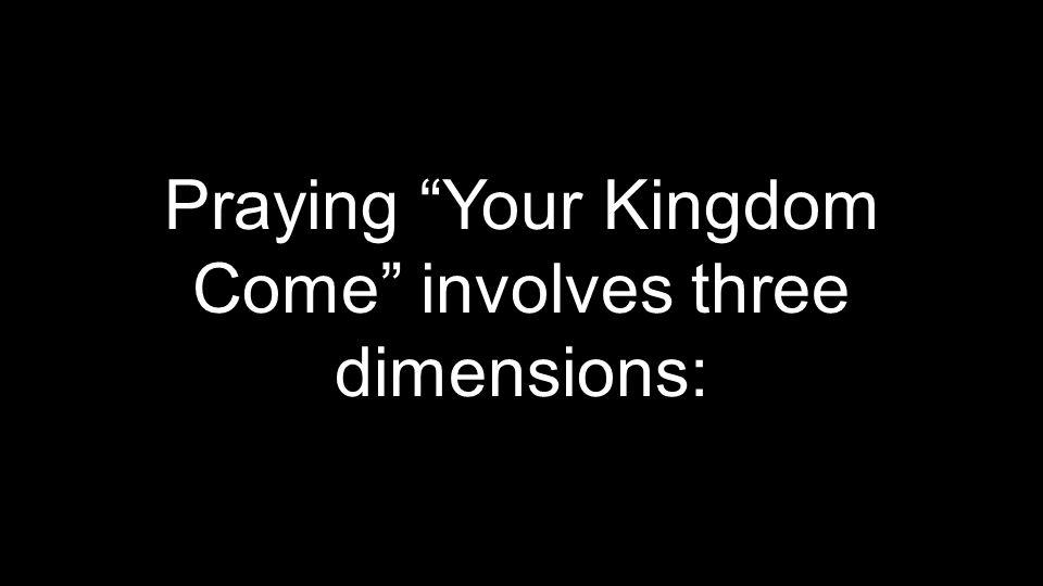 Praying Your Kingdom Come involves three dimensions: