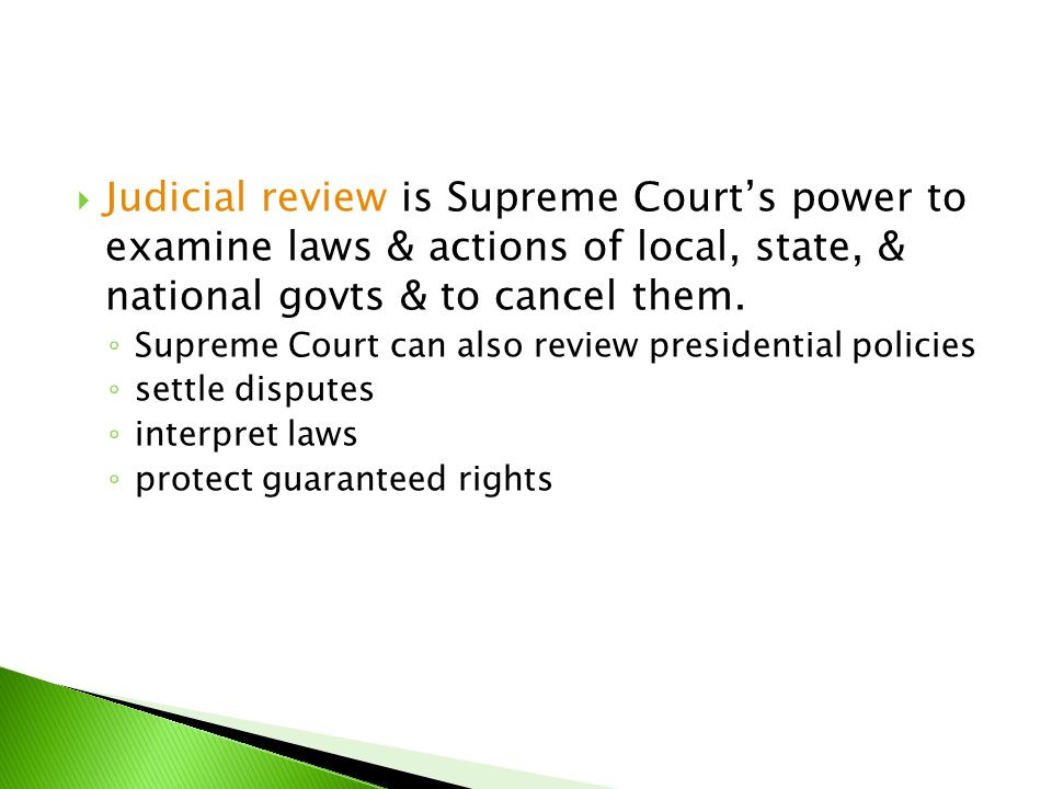 Judicial review is Supreme Court's power to examine laws & actions of local, state, & national govts & to cancel them.