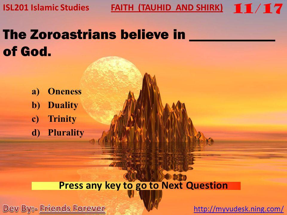 The Zoroastrians believe in ____________ of God.