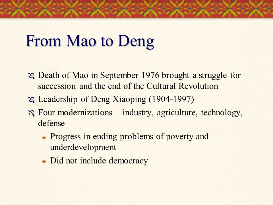 From Mao to Deng Death of Mao in September 1976 brought a struggle for succession and the end of the Cultural Revolution.