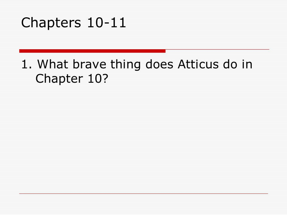 Chapters 10-11 1. What brave thing does Atticus do in Chapter 10