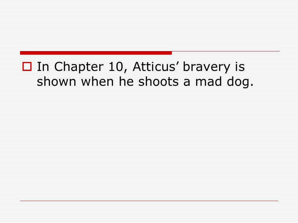 In Chapter 10, Atticus' bravery is shown when he shoots a mad dog.