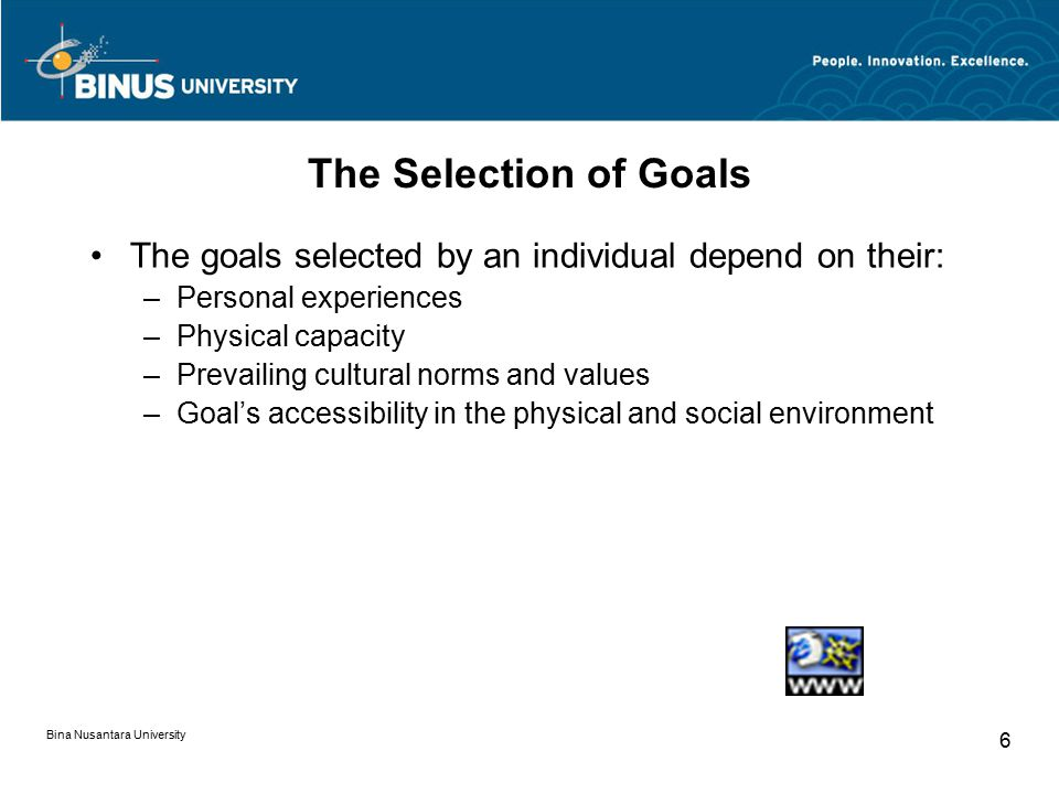 The Selection of Goals The goals selected by an individual depend on their: Personal experiences. Physical capacity.