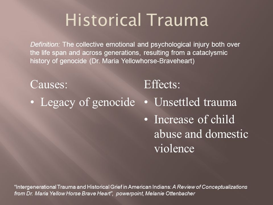 Historical Trauma Causes: Legacy of genocide Effects: Unsettled trauma
