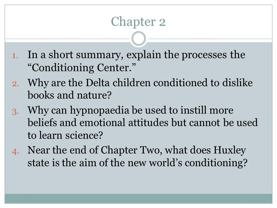 Chapter 2 In a short summary, explain the processes the Conditioning Center. Why are the Delta children conditioned to dislike books and nature