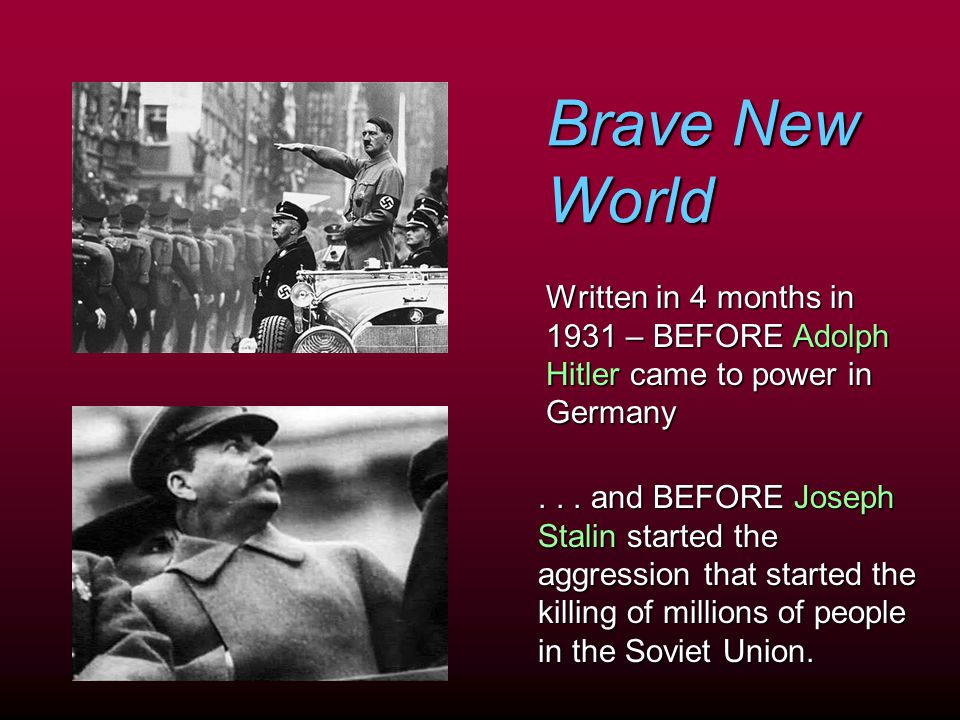 Brave New World Written in 4 months in 1931 – BEFORE Adolph Hitler came to power in Germany.