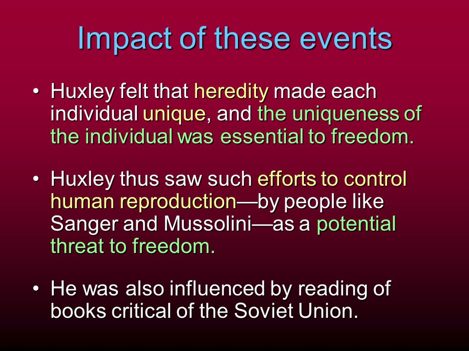 Impact of these events Huxley felt that heredity made each individual unique, and the uniqueness of the individual was essential to freedom.