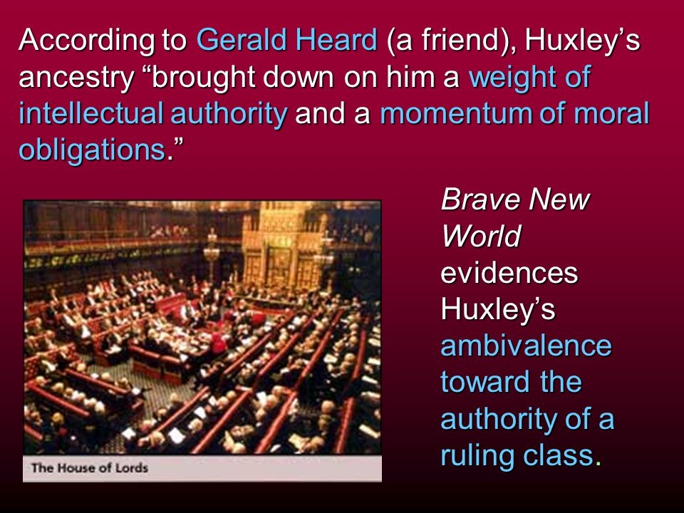 According to Gerald Heard (a friend), Huxley's ancestry brought down on him a weight of intellectual authority and a momentum of moral obligations.