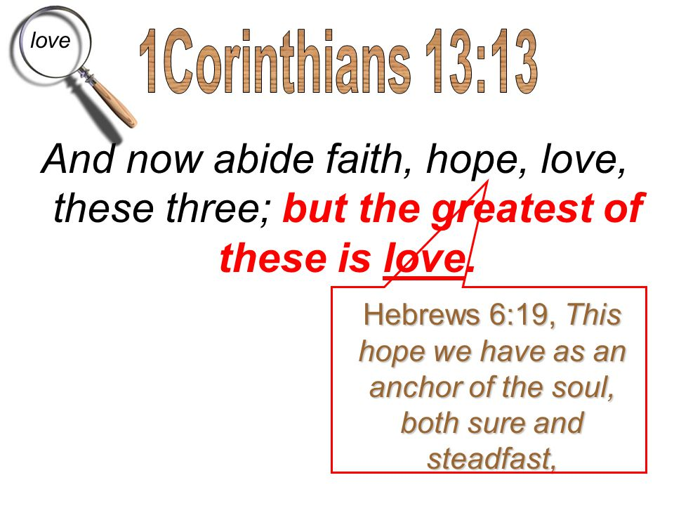 love 1Corinthians 13:13. And now abide faith, hope, love, these three; but the greatest of these is love.