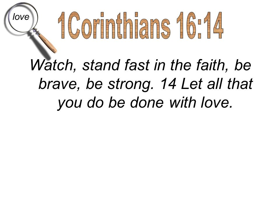 love 1Corinthians 16:14. Watch, stand fast in the faith, be brave, be strong.