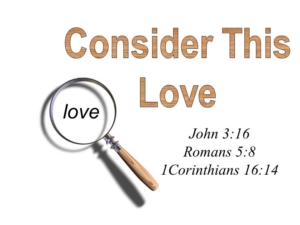 Consider This Love love John 3:16 Romans 5:8 1Corinthians 16:14