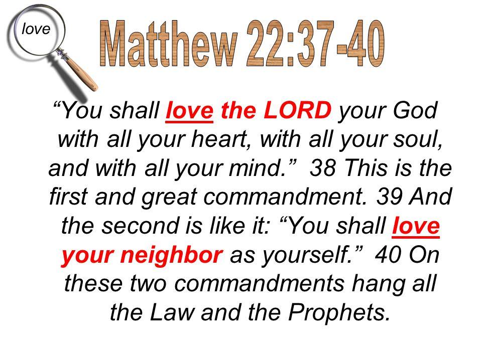love Matthew 22:37-40.