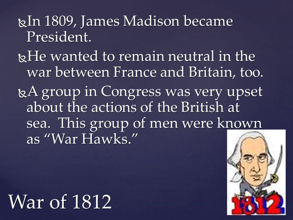 War of 1812 In 1809, James Madison became President.