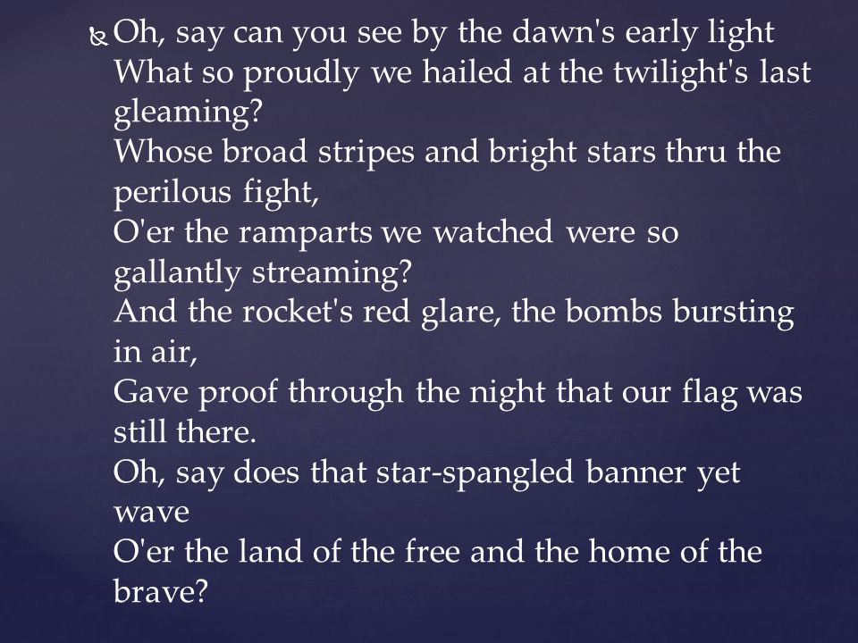 Oh, say can you see by the dawn s early light What so proudly we hailed at the twilight s last gleaming.