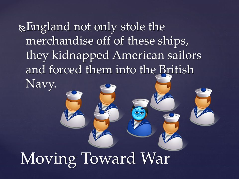 England not only stole the merchandise off of these ships, they kidnapped American sailors and forced them into the British Navy.