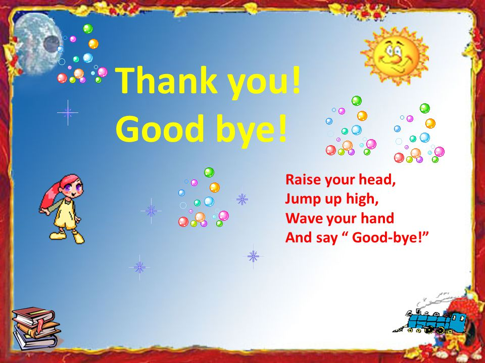 Thank you! Good bye! Raise your head, Jump up high, Wave your hand
