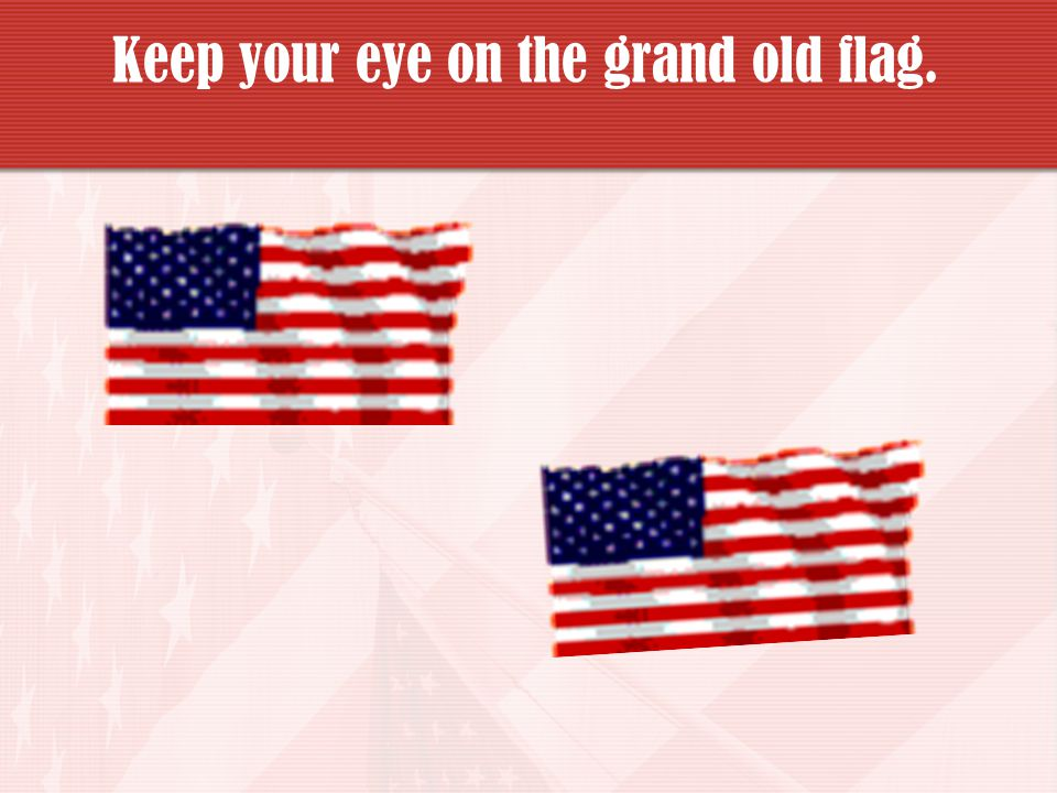 Keep your eye on the grand old flag.