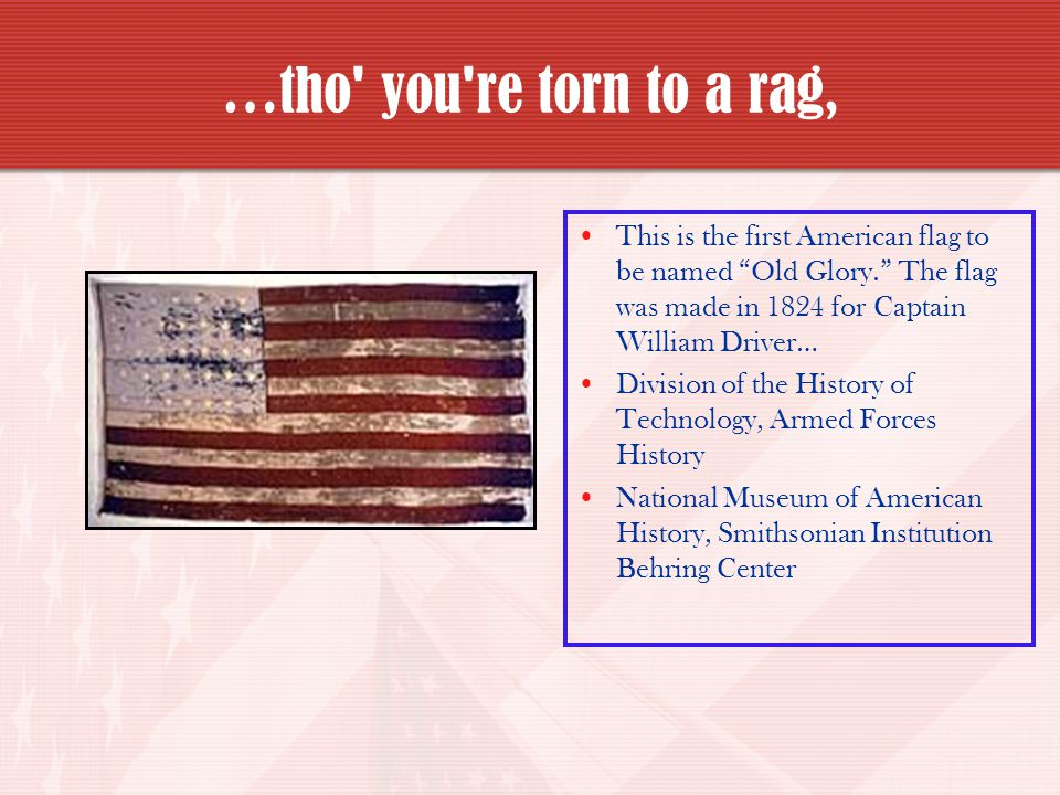 …tho you re torn to a rag, This is the first American flag to be named Old Glory. The flag was made in 1824 for Captain William Driver…