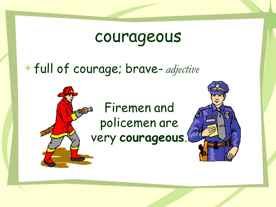 Firemen and policemen are very courageous.