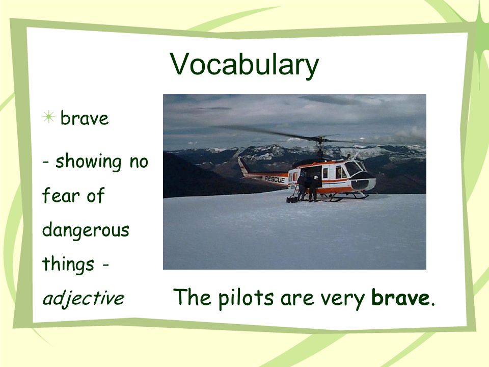 Vocabulary The pilots are very brave. brave - showing no fear of