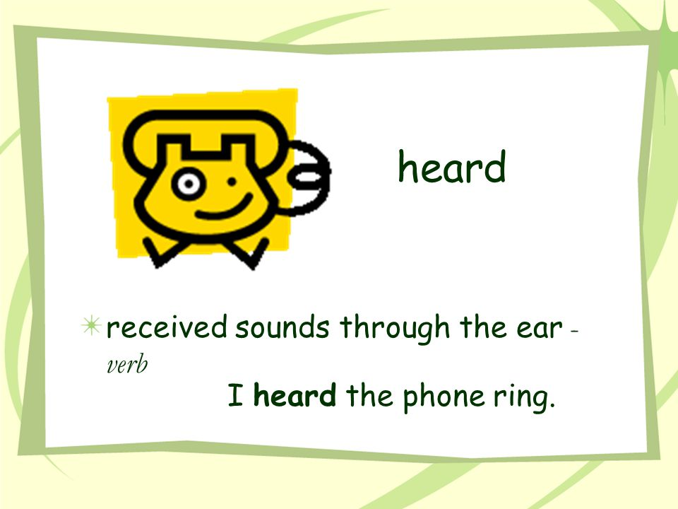 heard received sounds through the ear - verb I heard the phone ring.