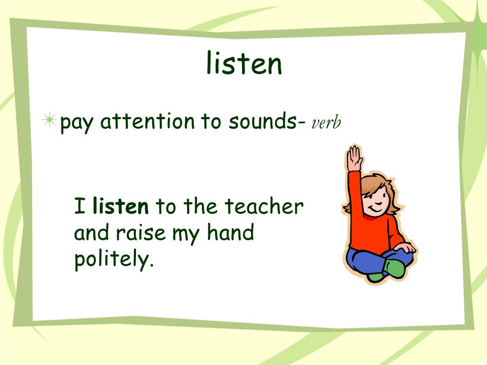 listen pay attention to sounds- verb