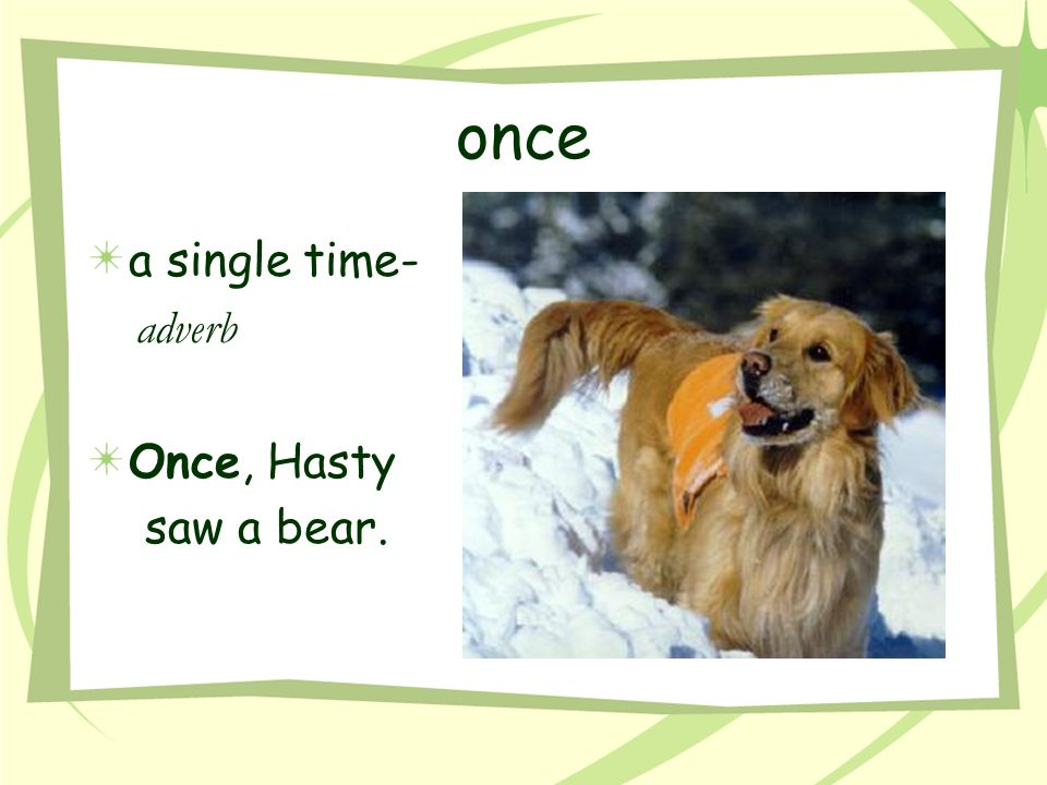 once a single time- adverb Once, Hasty saw a bear.