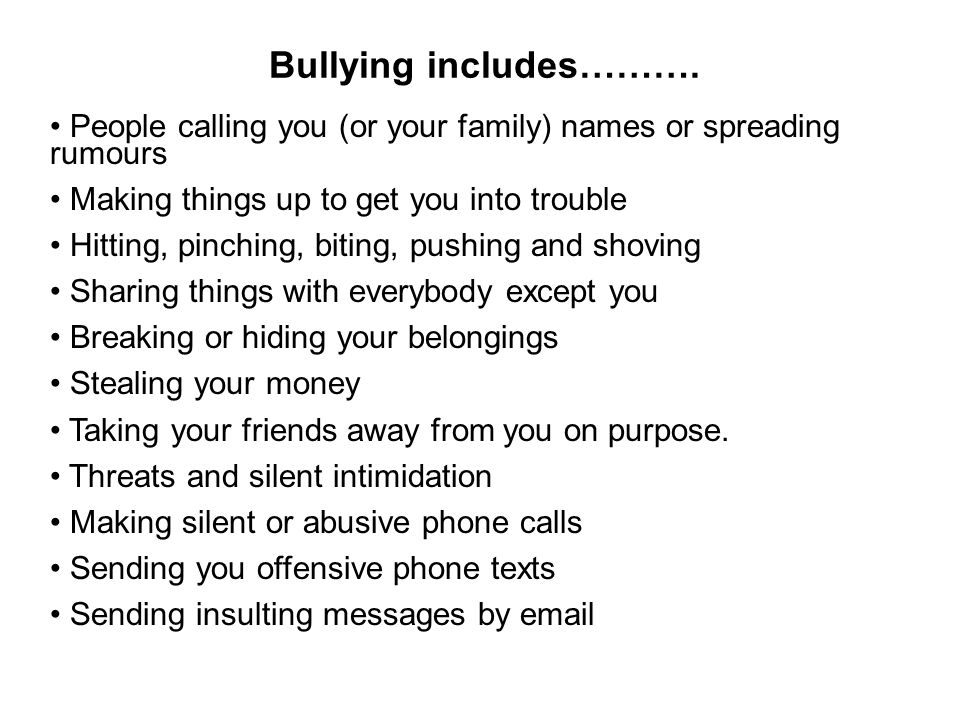 Bullying includes………. People calling you (or your family) names or spreading rumours. Making things up to get you into trouble.