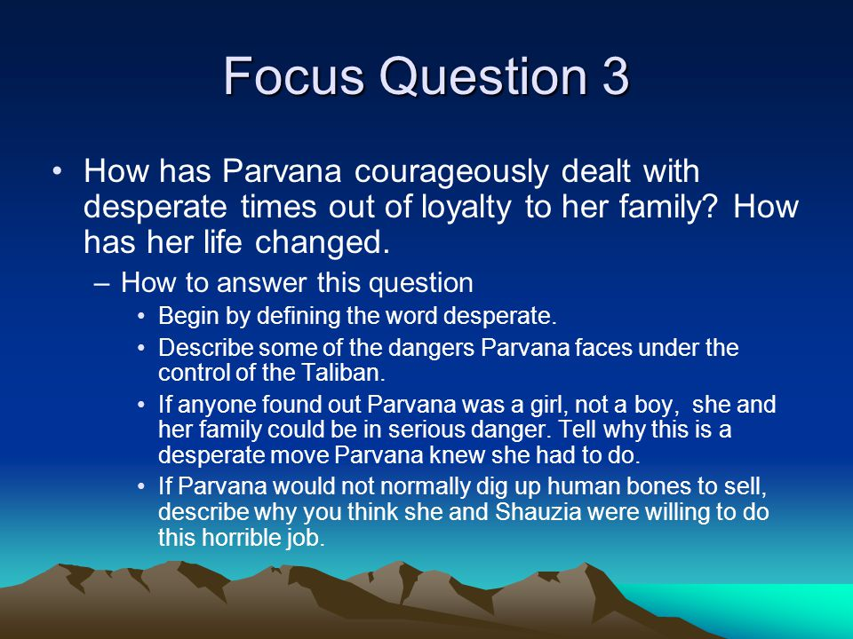 Focus Question 3 How has Parvana courageously dealt with desperate times out of loyalty to her family How has her life changed.