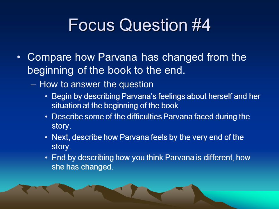 Focus Question #4 Compare how Parvana has changed from the beginning of the book to the end. How to answer the question.