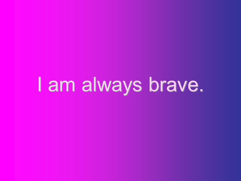 I am always brave.