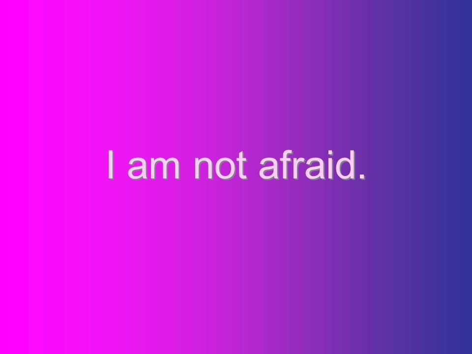 I am not afraid.