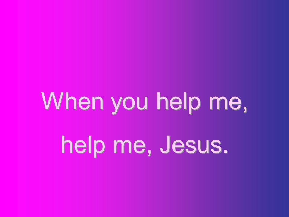 When you help me, help me, Jesus.