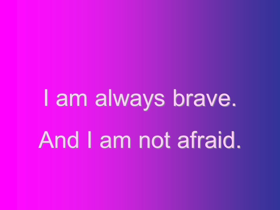 I am always brave. And I am not afraid.