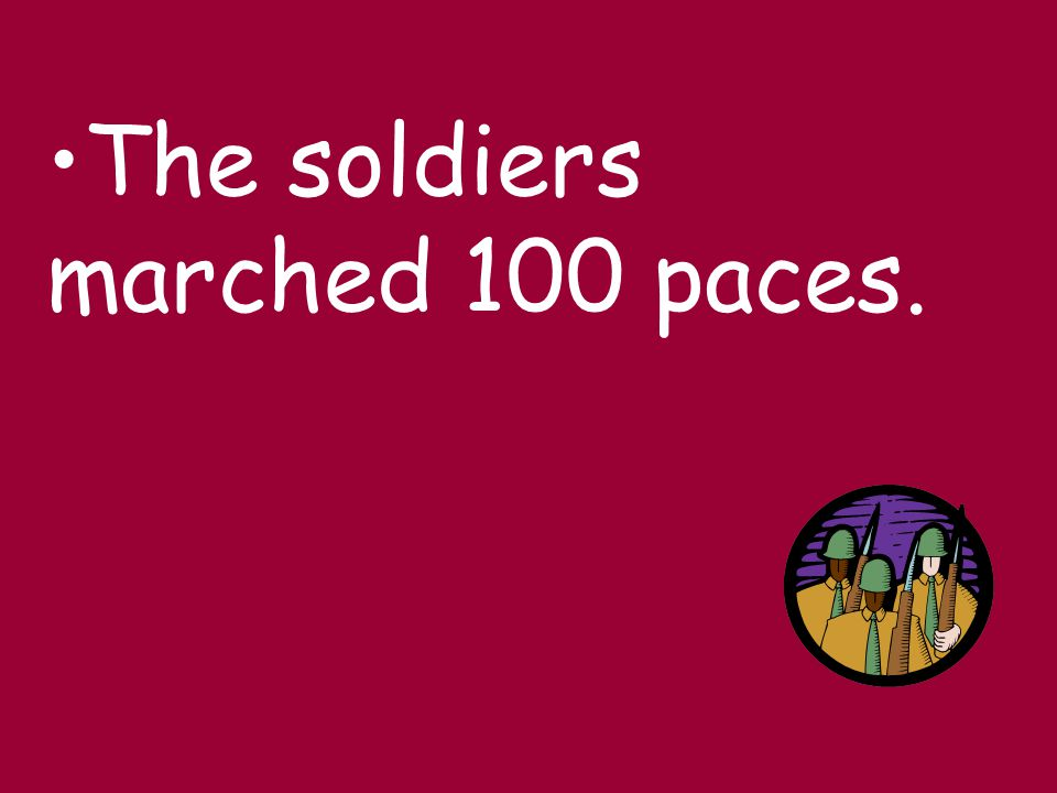 The soldiers marched 100 paces.