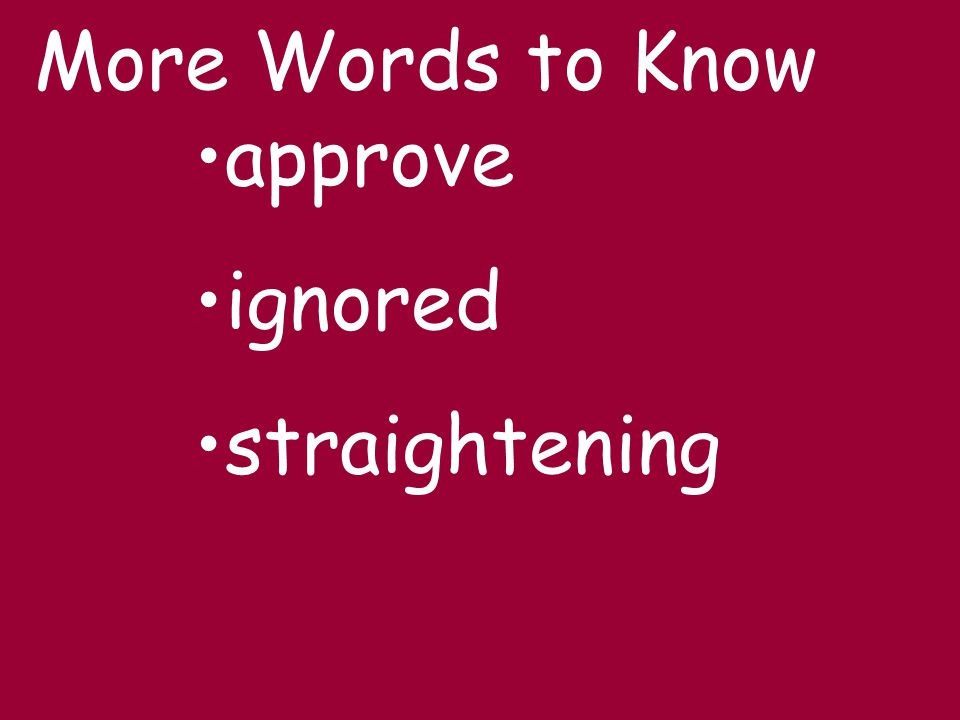 More Words to Know approve ignored straightening