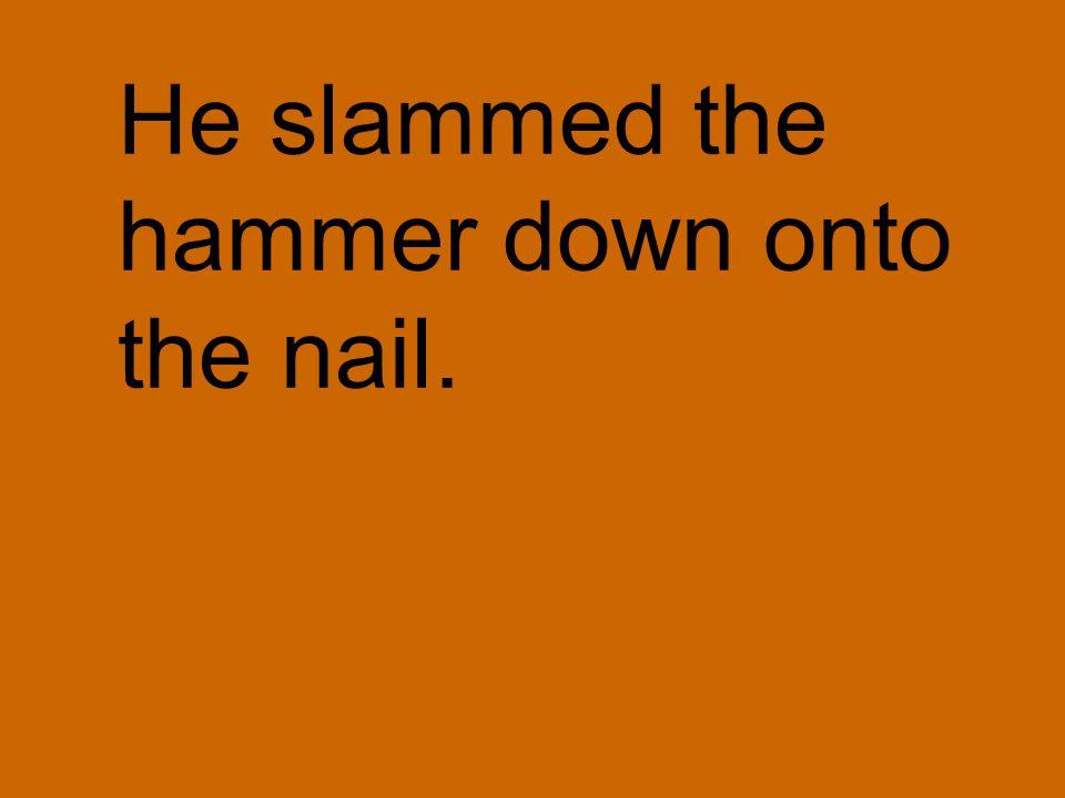 He slammed the hammer down onto the nail.