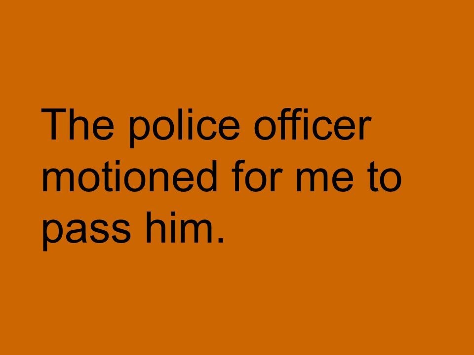 The police officer motioned for me to pass him.