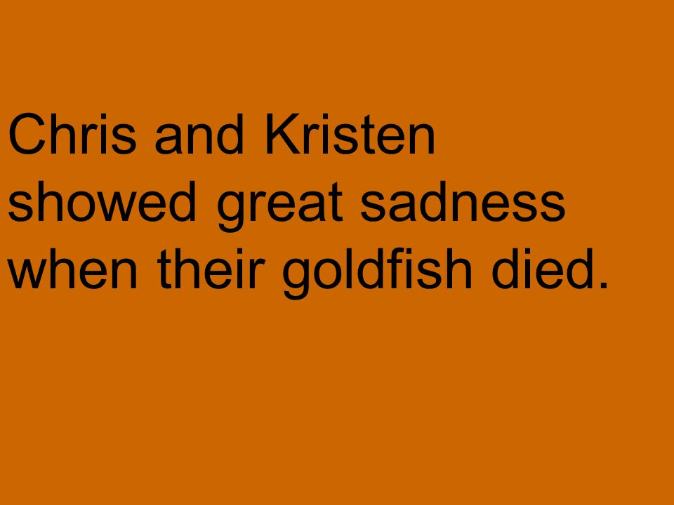 Chris and Kristen showed great sadness when their goldfish died.