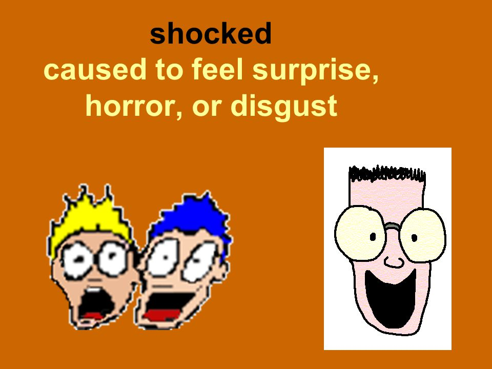 shocked caused to feel surprise, horror, or disgust