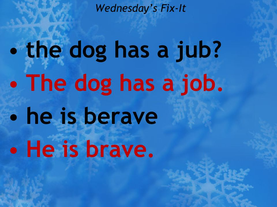 the dog has a jub The dog has a job. he is berave He is brave.