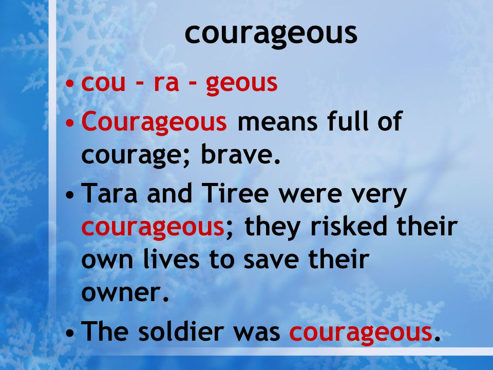 courageous cou - ra - geous Courageous means full of courage; brave.