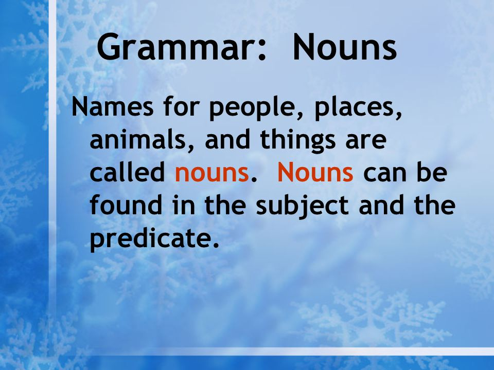 Grammar: Nouns Names for people, places, animals, and things are called nouns.