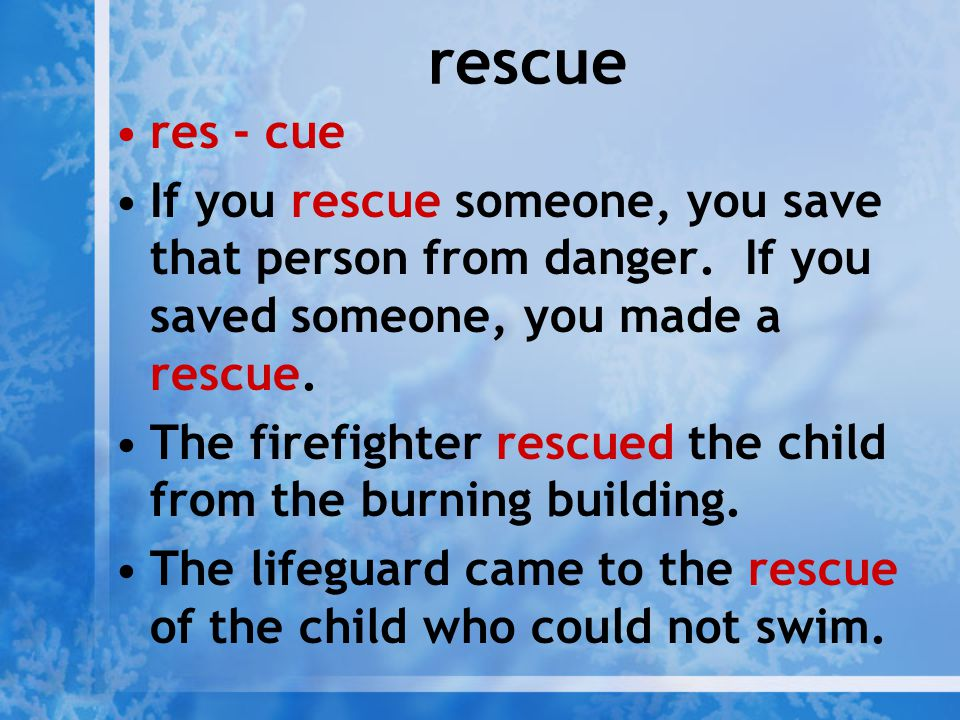rescue res - cue. If you rescue someone, you save that person from danger. If you saved someone, you made a rescue.