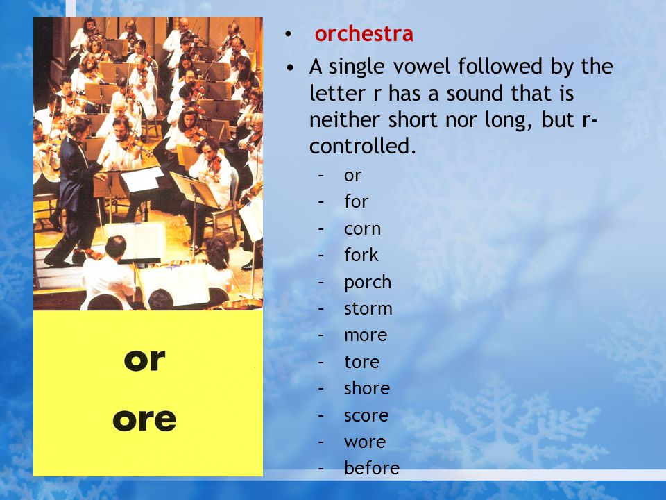 orchestra A single vowel followed by the letter r has a sound that is neither short nor long, but r-controlled.
