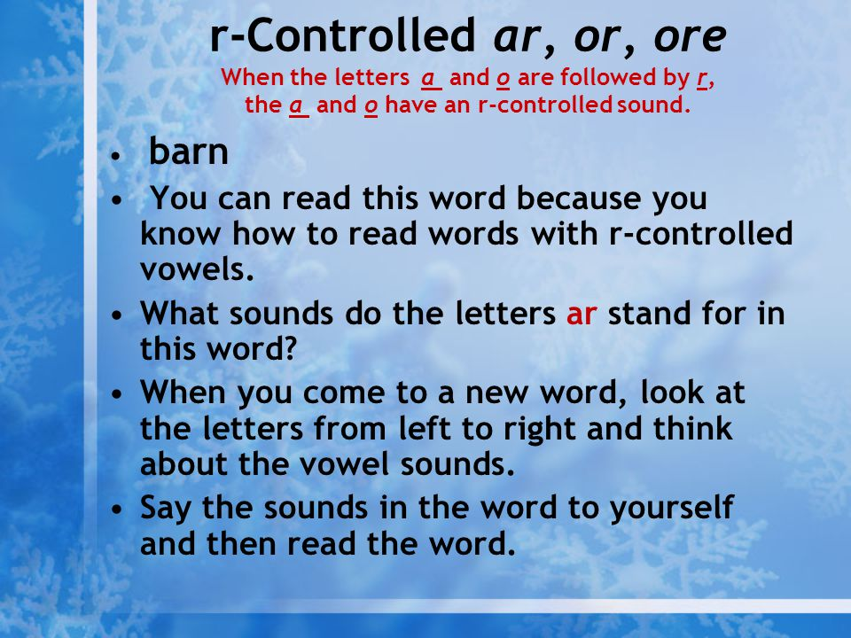 r-Controlled ar, or, ore When the letters a and o are followed by r, the a and o have an r-controlled sound.