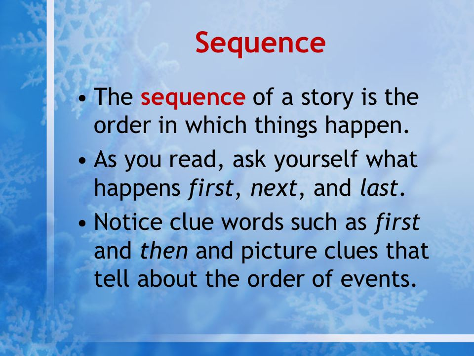 Sequence The sequence of a story is the order in which things happen.