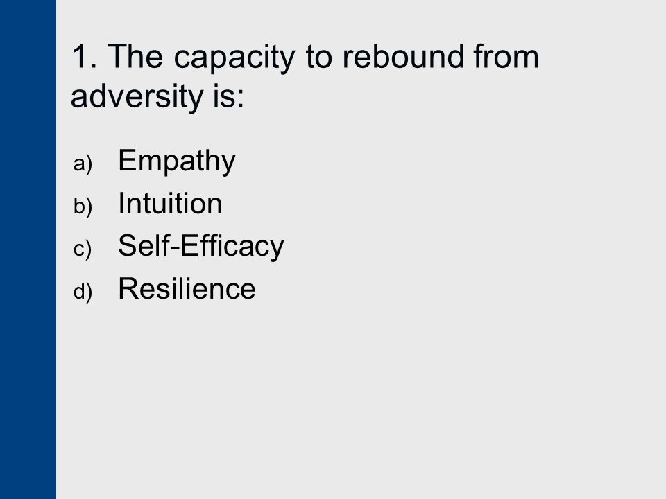 1. The capacity to rebound from adversity is:
