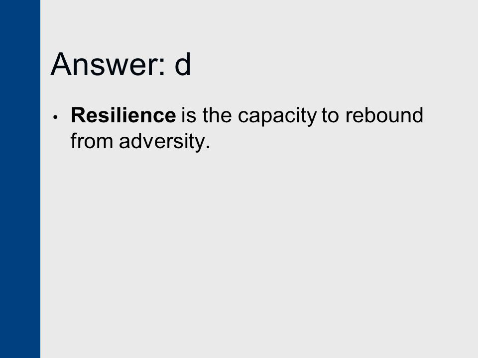 Answer: d Resilience is the capacity to rebound from adversity.