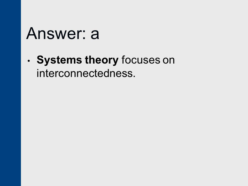 Answer: a Systems theory focuses on interconnectedness.